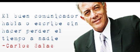 """""""El buen comunicador habla o escribe sin hacer perder el tiempo a nadie"""" - Carlos Salas"""
