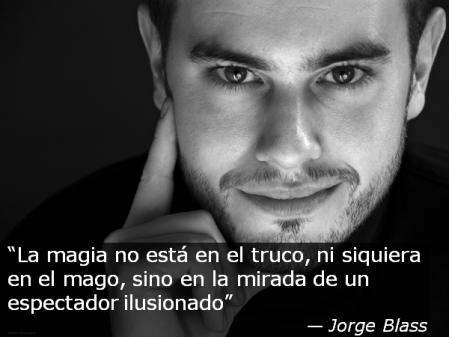 """""""La magia no está en el truco, ni siquiera en el mago, sino en la mirada de un espectador ilusionado"""" - Jorge Blass"""